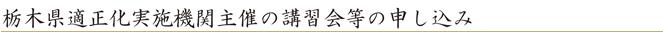 栃木県適正化実施機関主催の講習会等の申し込み